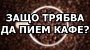 Защо трябвa да пием кафе?