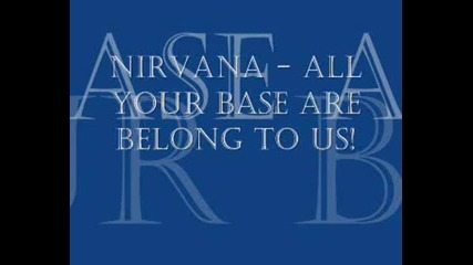 Nirvana - All Your Base Are Belong To Us!