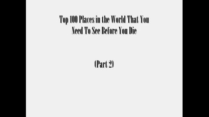 Top 100 Places In The World That You Need To See Before You Die (part 2 of 2)
