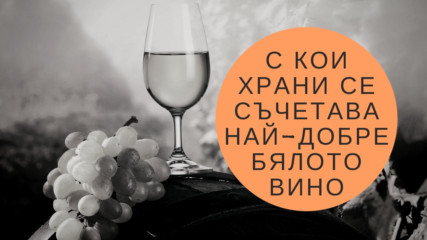 С кои храни се съчетава най-добре бялото вино