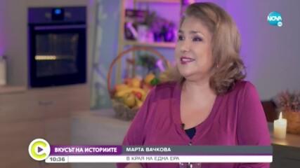 ВКУСЪТ НА ИСТОРИИТЕ: Марта Вачкова в края на една ера
