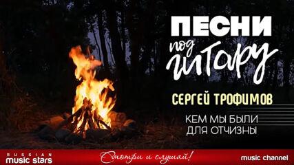 Сергей Трофимов - Кем Мы Были Для Отчизны