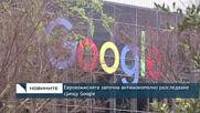 ЕК започна антимонополно разследване срещу Google