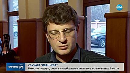 """СЛУЧАЯТ """"ИВАНЧЕВА"""": Вместо подкуп, смяна на изборната система, пресметнал Ваклин"""