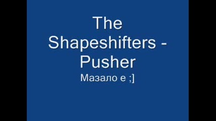 The Shapeshifters - Pusher