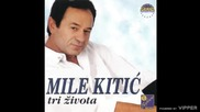 Mile Kitic - Tri zivota - (Audio 1999)