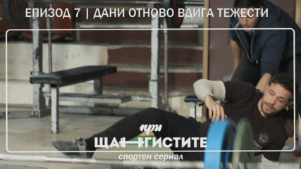При Щангистите | Епизод 7 | ДАНИ ОТНОВО ВДИГА ТЕЖЕСТИ