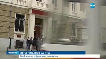 ПЕТЪР ЧОБАНОВ ЗА КТБ: Банката не е фалирана умишлено