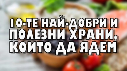 10-те най-добри и полезни храни, които да ядем