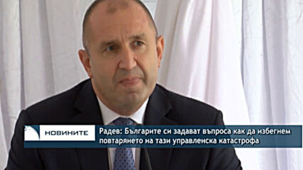Радев: Българите си задават въпроса как да избегнем повтарянето на тази управленска катастрофа