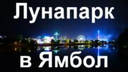 Лунапаркът в Ямбол - през нощта и през деня, 25.05.2021 г.