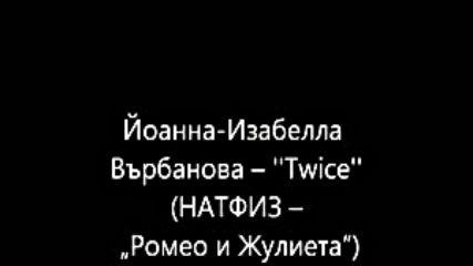 Йоанна Изабелла Върбанова – Twice (натфиз – Ромео и Жулиета)