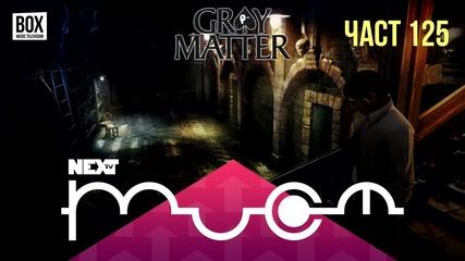 NEXTTV 031: Gray Matter (Част 125)