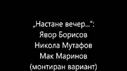 Настане вечер... Явор Борисов_ Никола Мутафов_ Мак Маринов монтиран вариант