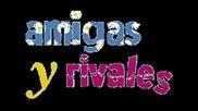 Amigas Y Rivales (приятелки и съпернички)