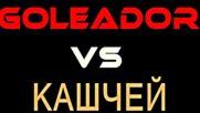G O L E A D O R vs Кашчей (ver.2.0)