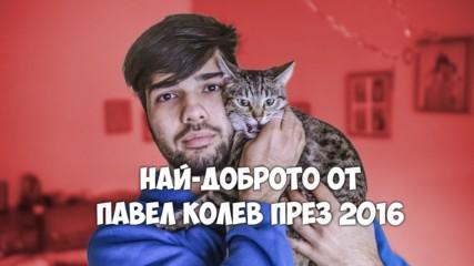 НАЙ-ДОБРОТО ОТ ПАВЕЛ КОЛЕВ ПРЕЗ 2016!