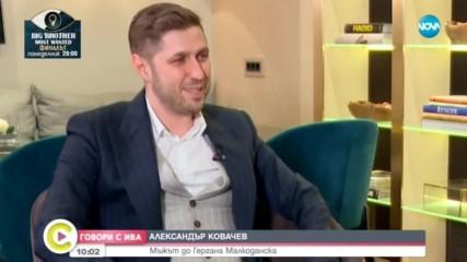 ''Говори с Ива'': Александър Ковачев – мъжът до Гергана Малкоданска