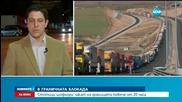 1800 камиона блокирани на границата повече от денонощие