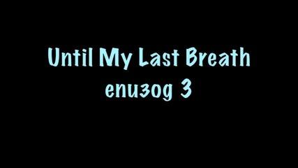 Until My Last Breath - Eпизод 3{ех любов.любов...}