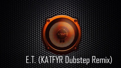Katy Perry - E.t. (katfyr Dubstep Remix)