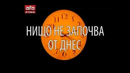 Нищо не започва от днес с водещи Диана Тодорова, Боян Аспарухов 18 бр. / Тв Alfa - Атака 20.02.2014г
