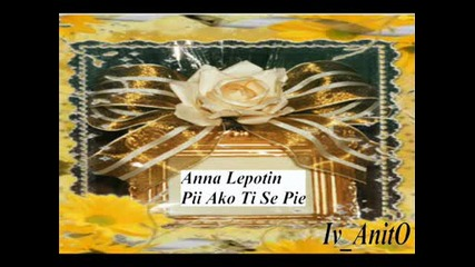 = Anna Lepotin - Pii ako ti se pie =