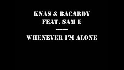 Knas & Bacardy  - Whenever Im Alone