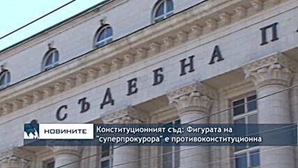 """Конституционният съд: Фигурата на """"суперпрокурора"""" е противоконституционна"""