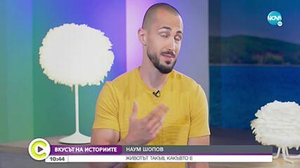 """""""Вкусът на историите"""": Наум Шопов – животът такъв, какъвто е"""