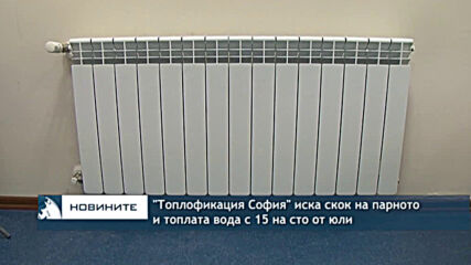 """""""Топлофикация София"""" иска скок на парното и топлата вода с 15 на сто от юли"""