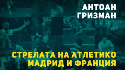 Антоан Гризман – стрелата на Атлетико Мадрид и Франция