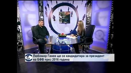 Любомир Ганев ще се кандидатира за президент на БФВ през 2016 година
