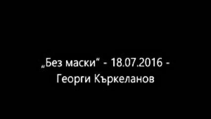 Без маски - 18.07.2016 - Георги Къркеланов