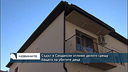 Съдът в Сандански отложи делото срещу бащата на убитите деца