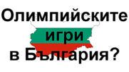 Олимпийските игри в България?