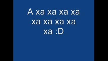 A xa xa xa xa xa xa ( 6x ) Една много яка песничка :p