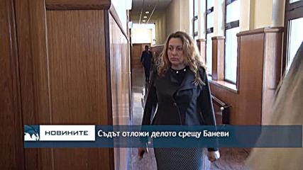 Съдът отложи делото срещу Баневи