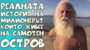 Реалната история на милионерът, който прекарва живота си на самотен остров!