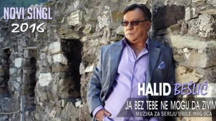 Halid Beslic - Ja bez tebe ne mogu da zivim (Audio 2016)
