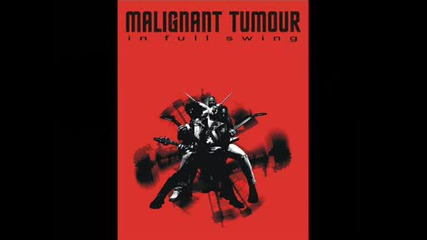 Malignant Tumour - - In Full Swing