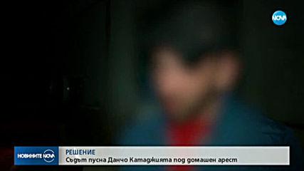 Пуснаха Данчо Катаджията под домашен арест