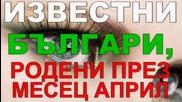 Известни Българи, родени през месец Април