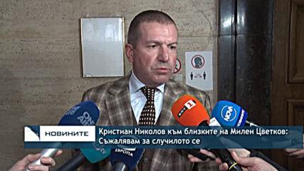 Kристиан Николов към близките на Милен Цветков: Съжалявам за случилото се