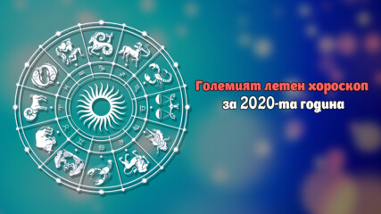 Големият летен хороскоп за 2020-та година