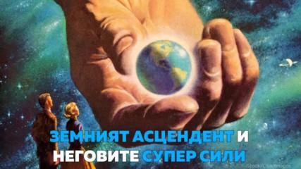 Земният АСЦЕНДЕНТ и неговите супер СИЛИ