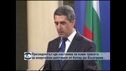 Президентът ще настоява за нови трасета за енергийни доставки от Катар до България