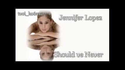 Jennifer Lopez - Should ve Never / превод /