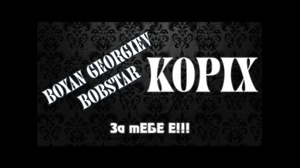 Kopix feat Boyan Georgiev Bobstar - Za tebe E!