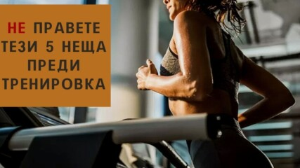 НЕ правете тези 5 неща преди тренировка